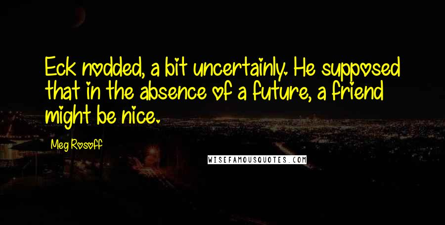 Meg Rosoff quotes: Eck nodded, a bit uncertainly. He supposed that in the absence of a future, a friend might be nice.