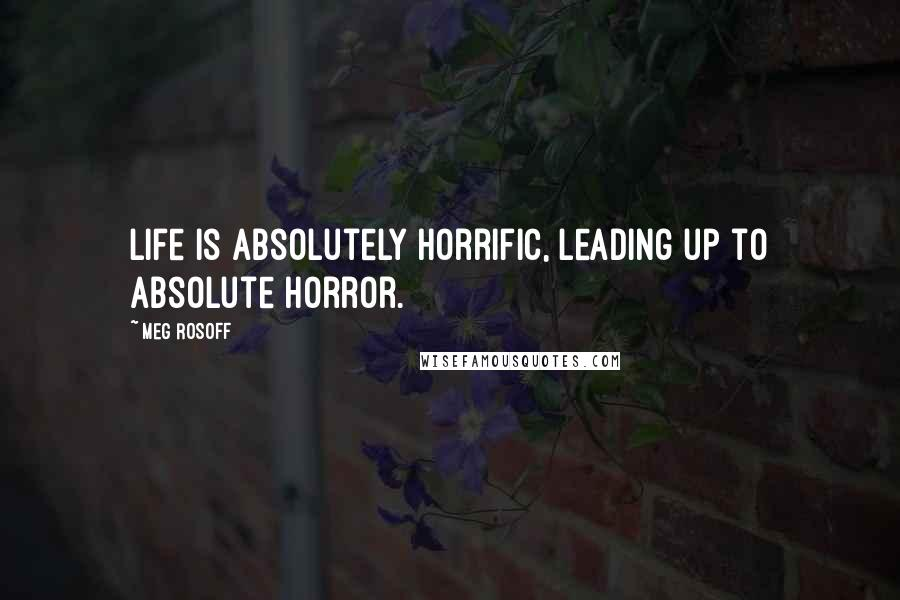 Meg Rosoff quotes: Life is absolutely horrific, leading up to absolute horror.