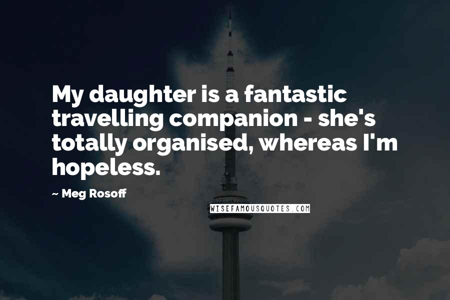 Meg Rosoff quotes: My daughter is a fantastic travelling companion - she's totally organised, whereas I'm hopeless.