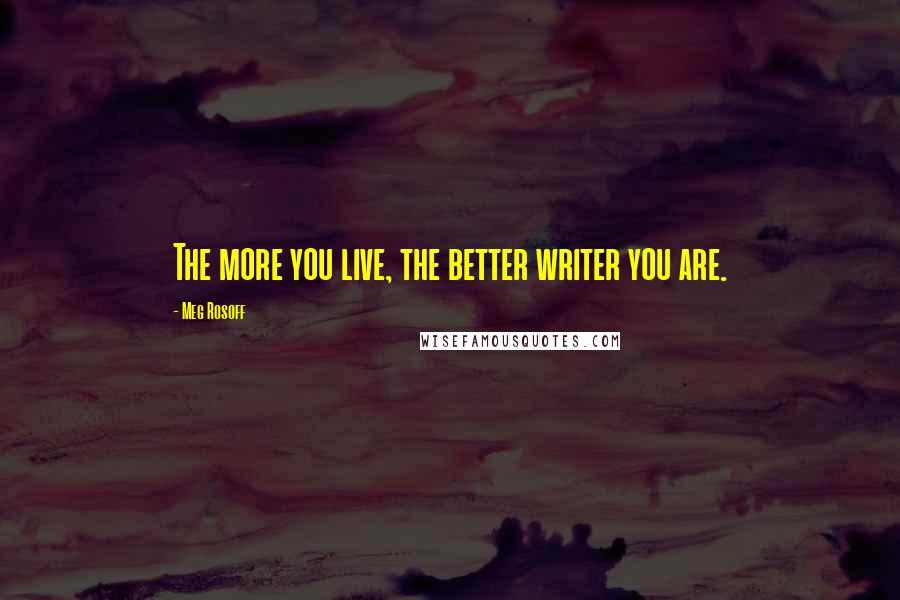 Meg Rosoff quotes: The more you live, the better writer you are.