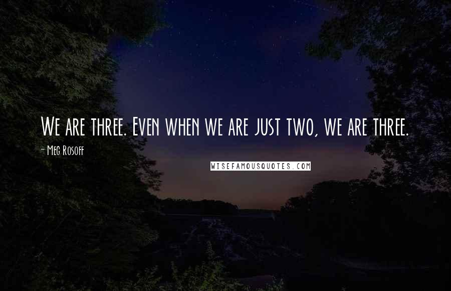 Meg Rosoff quotes: We are three. Even when we are just two, we are three.