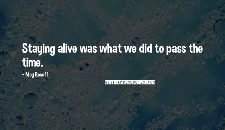 Meg Rosoff quotes: Staying alive was what we did to pass the time.
