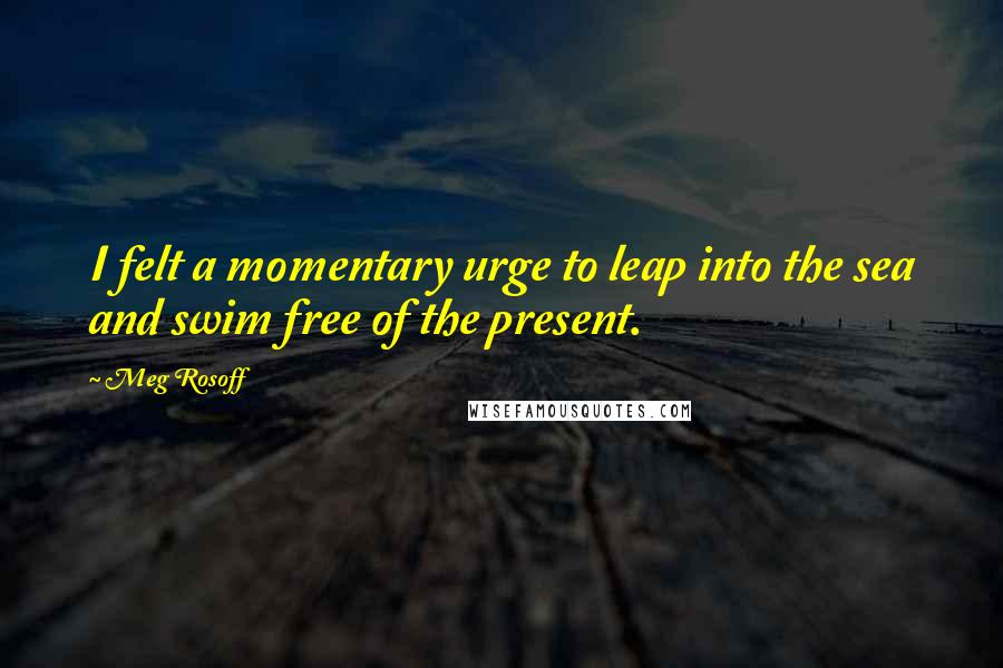 Meg Rosoff quotes: I felt a momentary urge to leap into the sea and swim free of the present.
