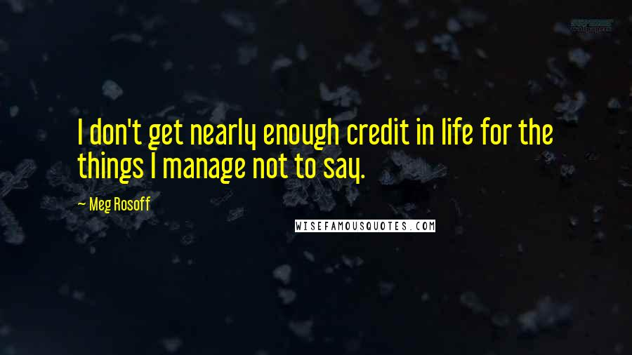 Meg Rosoff quotes: I don't get nearly enough credit in life for the things I manage not to say.