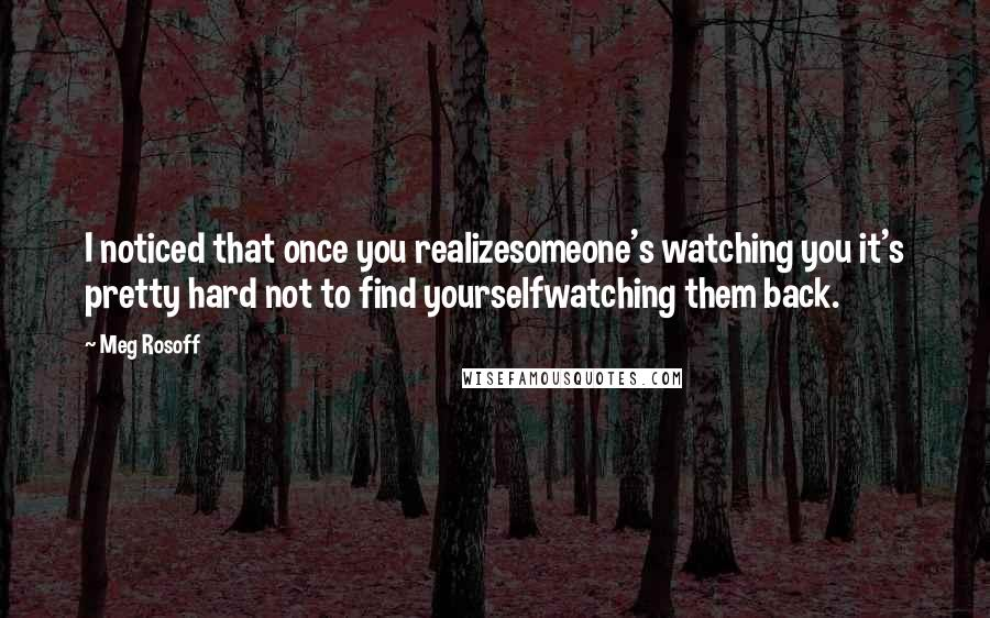 Meg Rosoff quotes: I noticed that once you realizesomeone's watching you it's pretty hard not to find yourselfwatching them back.