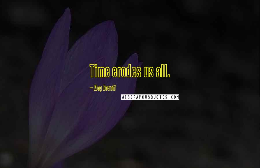 Meg Rosoff quotes: Time erodes us all.