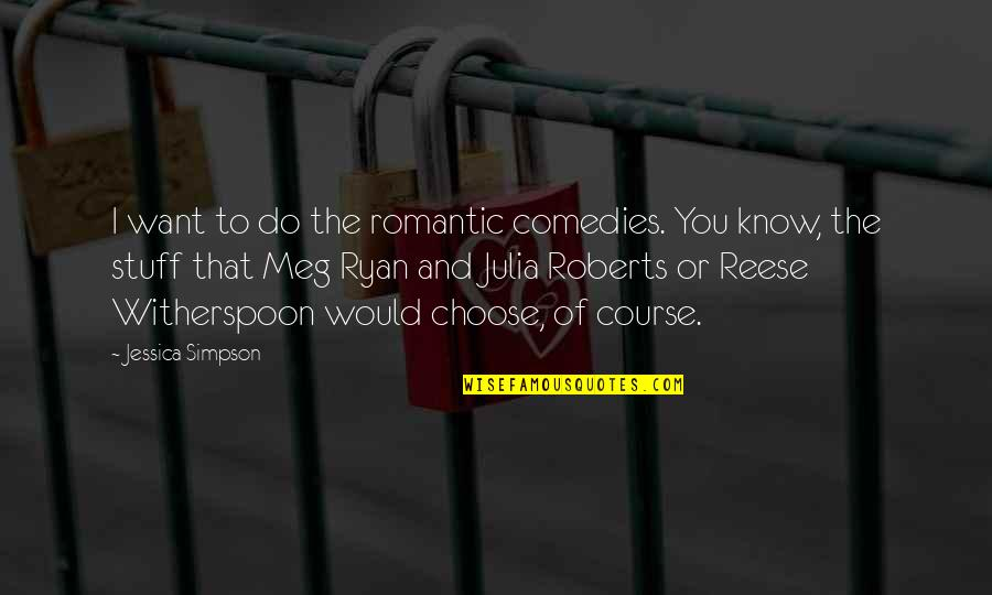 Meg Ryan Quotes By Jessica Simpson: I want to do the romantic comedies. You