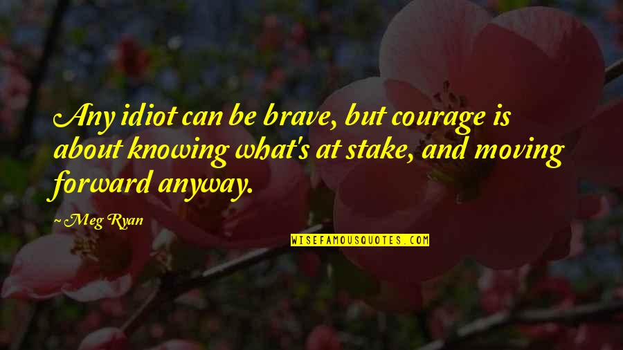 Meg Ryan Quotes By Meg Ryan: Any idiot can be brave, but courage is