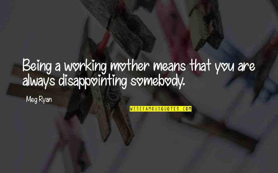 Meg Ryan Quotes By Meg Ryan: Being a working mother means that you are