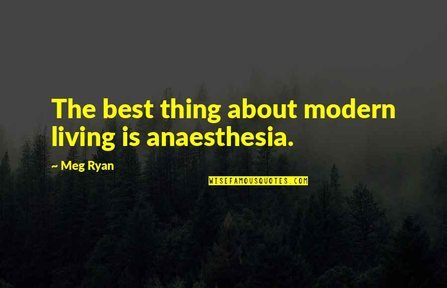 Meg Ryan Quotes By Meg Ryan: The best thing about modern living is anaesthesia.