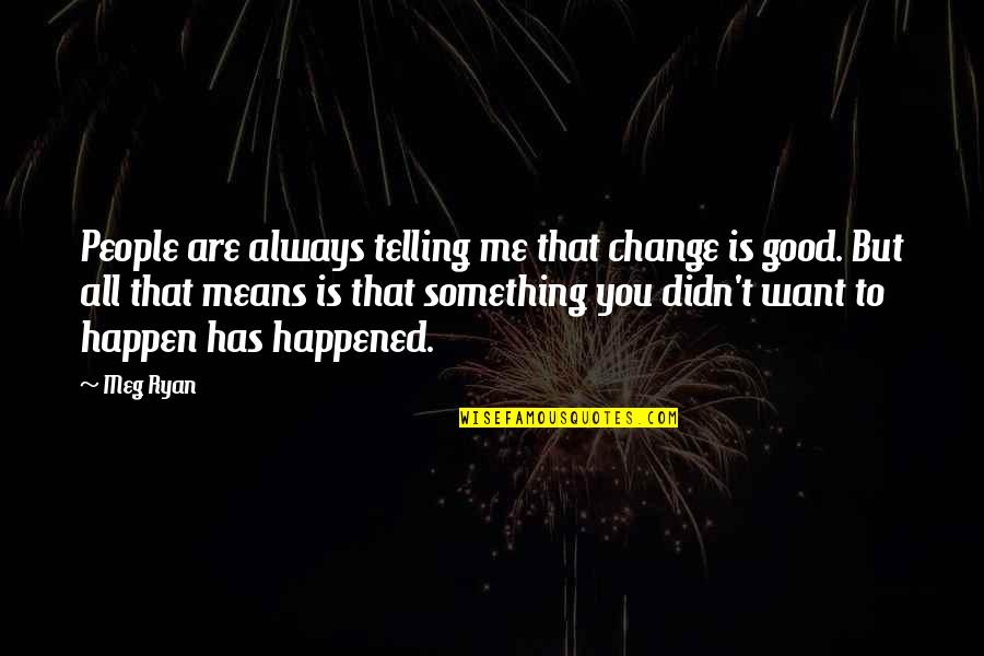 Meg Ryan Quotes By Meg Ryan: People are always telling me that change is