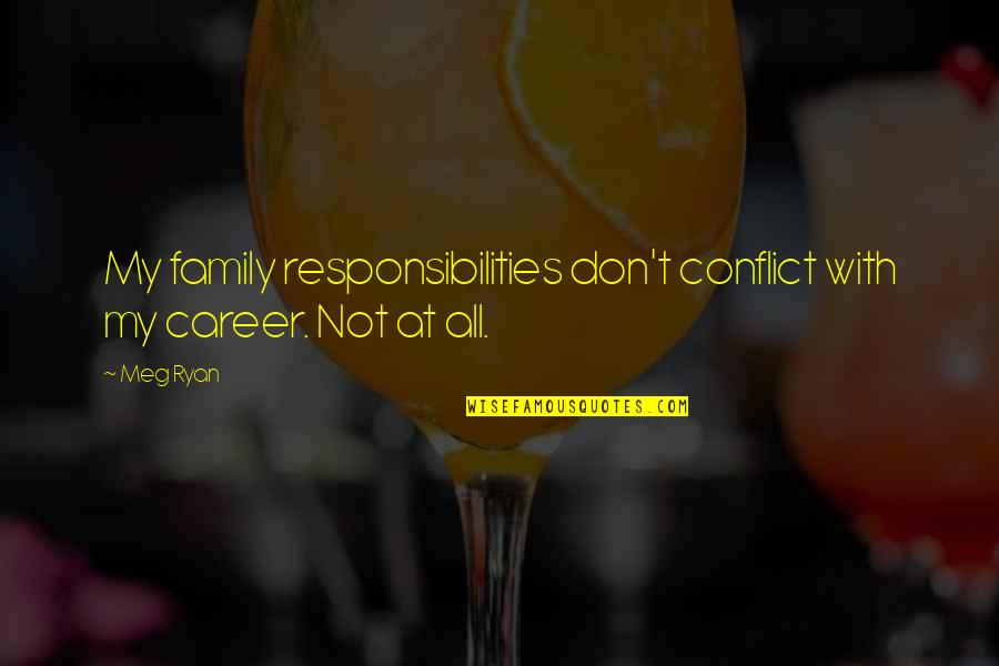 Meg Ryan Quotes By Meg Ryan: My family responsibilities don't conflict with my career.