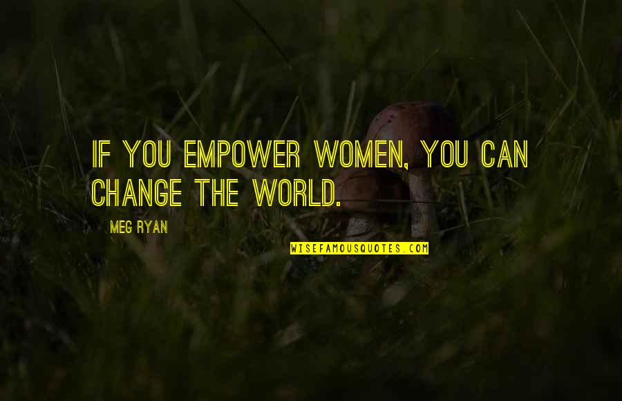 Meg Ryan Quotes By Meg Ryan: If you empower women, you can change the
