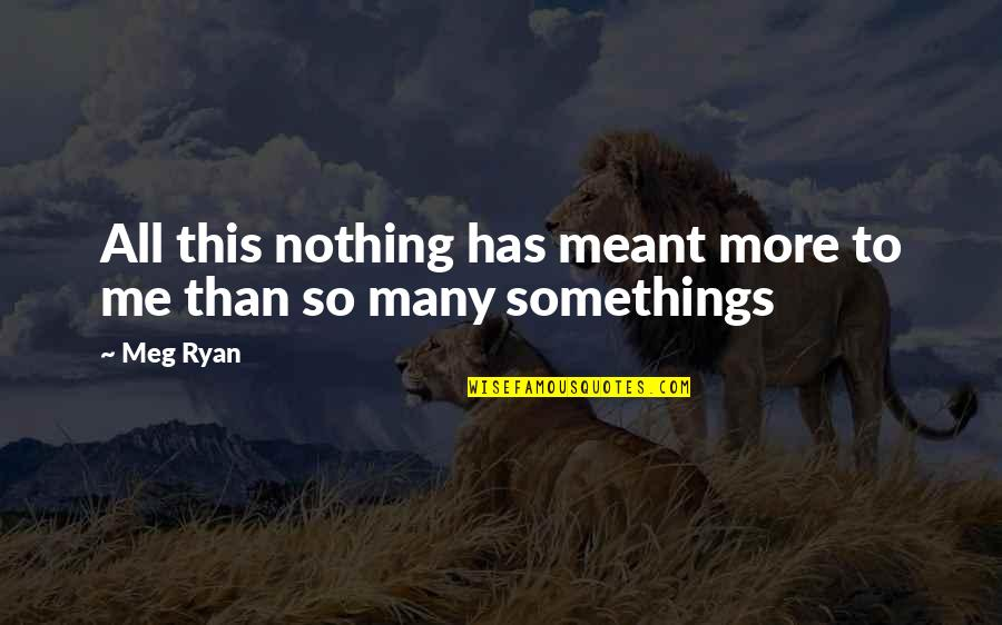 Meg Ryan Quotes By Meg Ryan: All this nothing has meant more to me