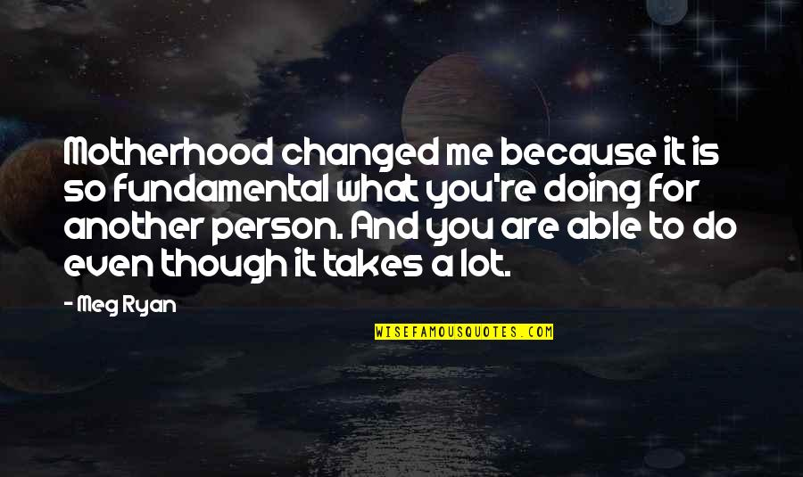 Meg Ryan Quotes By Meg Ryan: Motherhood changed me because it is so fundamental