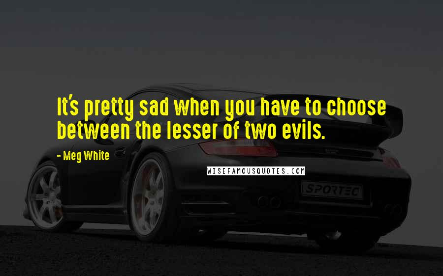 Meg White quotes: It's pretty sad when you have to choose between the lesser of two evils.