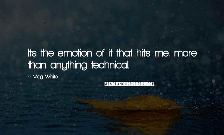 Meg White quotes: It's the emotion of it that hits me, more than anything technical.