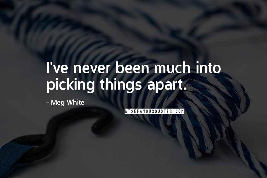 Meg White quotes: I've never been much into picking things apart.
