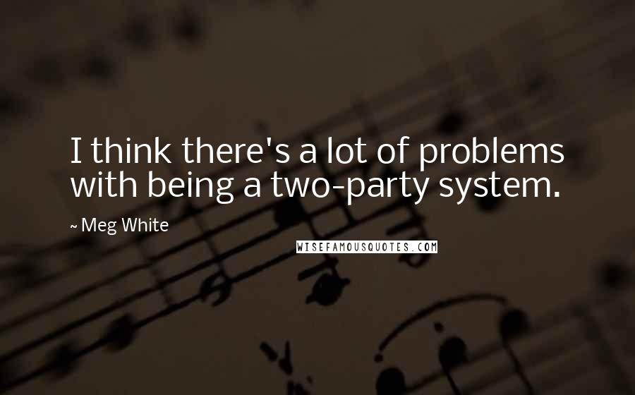 Meg White quotes: I think there's a lot of problems with being a two-party system.