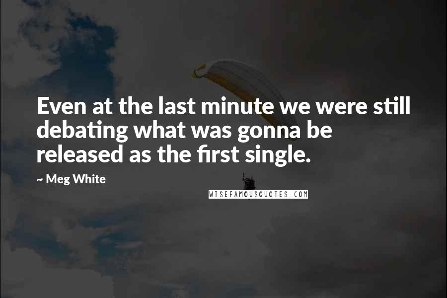 Meg White quotes: Even at the last minute we were still debating what was gonna be released as the first single.