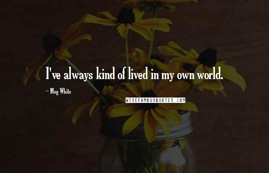Meg White quotes: I've always kind of lived in my own world.