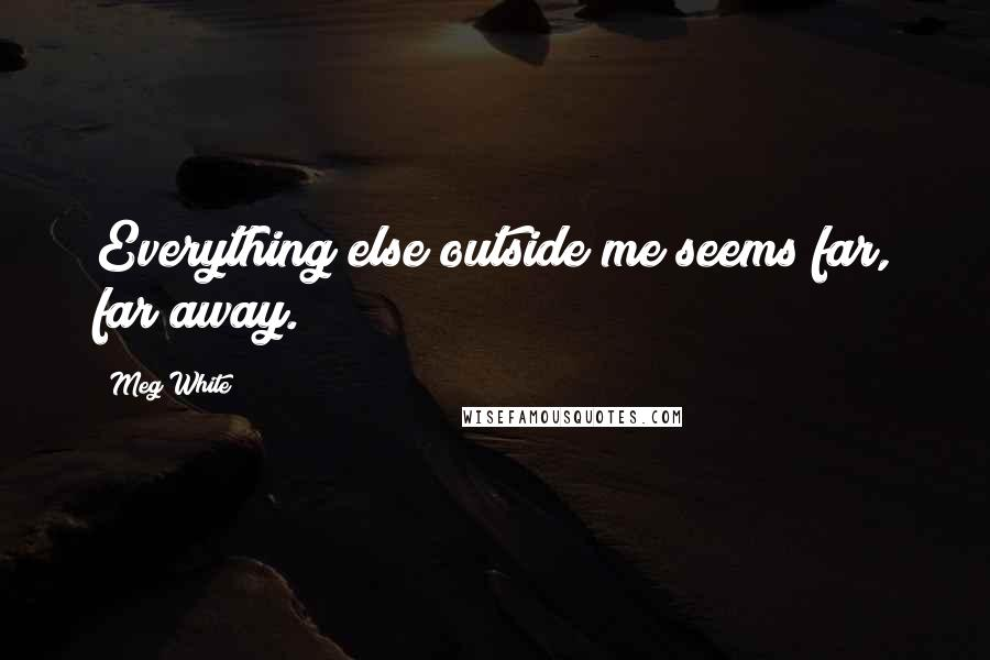 Meg White quotes: Everything else outside me seems far, far away.