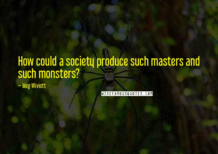 Meg Wiviott quotes: How could a society produce such masters and such monsters?