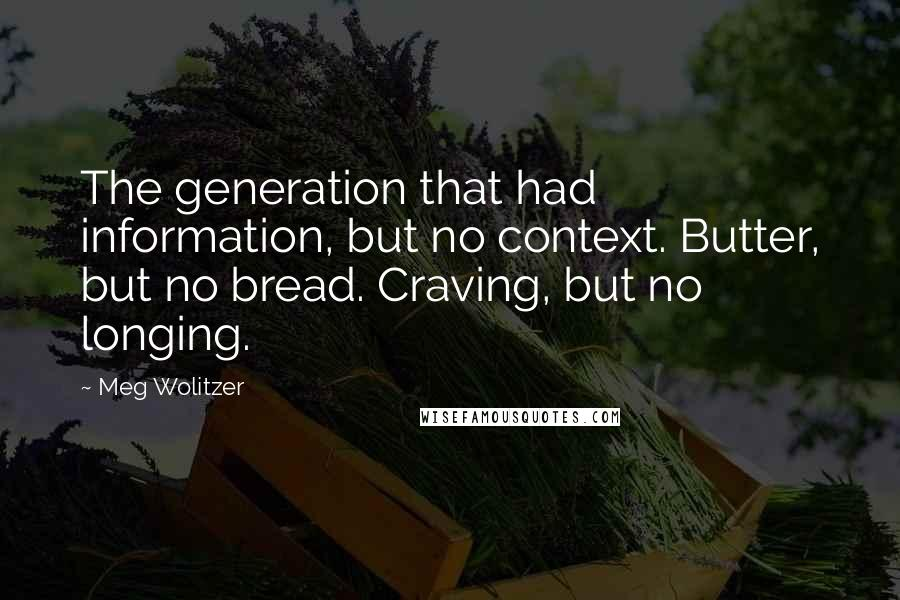 Meg Wolitzer quotes: The generation that had information, but no context. Butter, but no bread. Craving, but no longing.