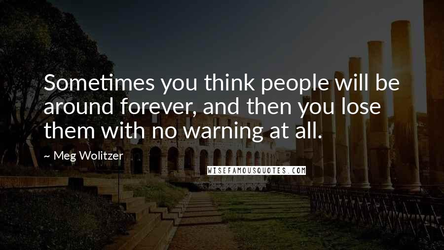 Meg Wolitzer quotes: Sometimes you think people will be around forever, and then you lose them with no warning at all.