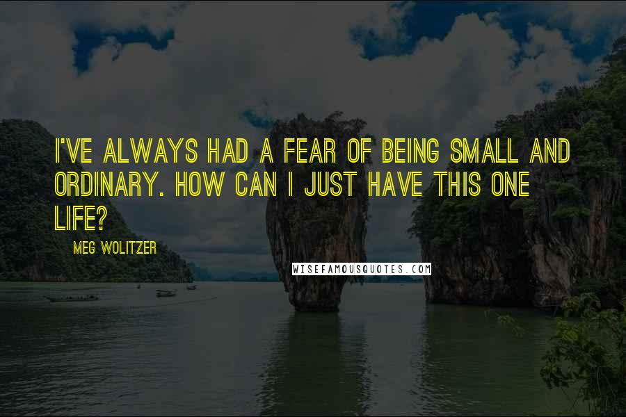 Meg Wolitzer quotes: I've always had a fear of being small and ordinary. How can I just have this one life?