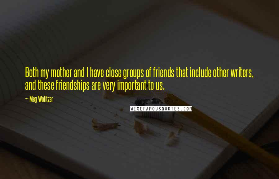 Meg Wolitzer quotes: Both my mother and I have close groups of friends that include other writers, and these friendships are very important to us.