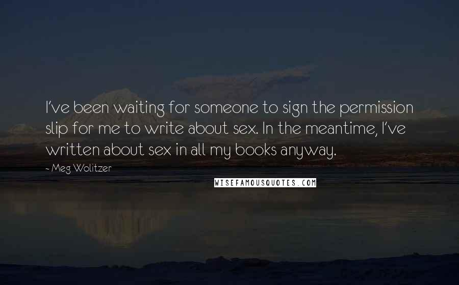 Meg Wolitzer quotes: I've been waiting for someone to sign the permission slip for me to write about sex. In the meantime, I've written about sex in all my books anyway.