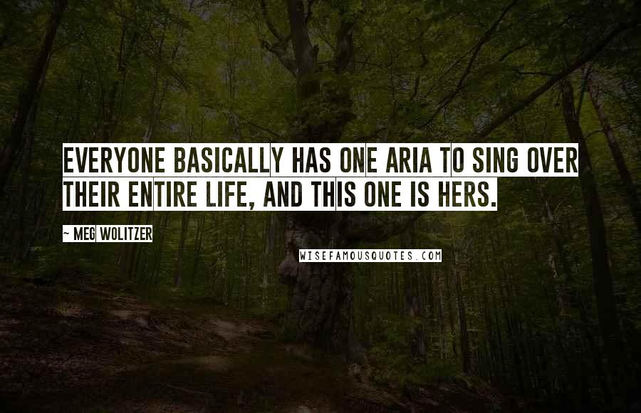 Meg Wolitzer quotes: Everyone basically has one aria to sing over their entire life, and this one is hers.