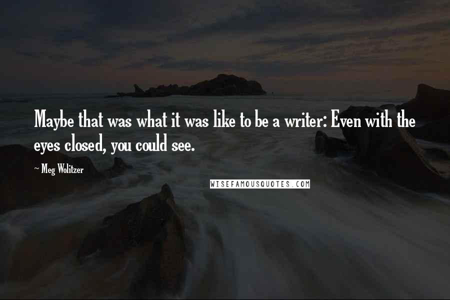 Meg Wolitzer quotes: Maybe that was what it was like to be a writer: Even with the eyes closed, you could see.