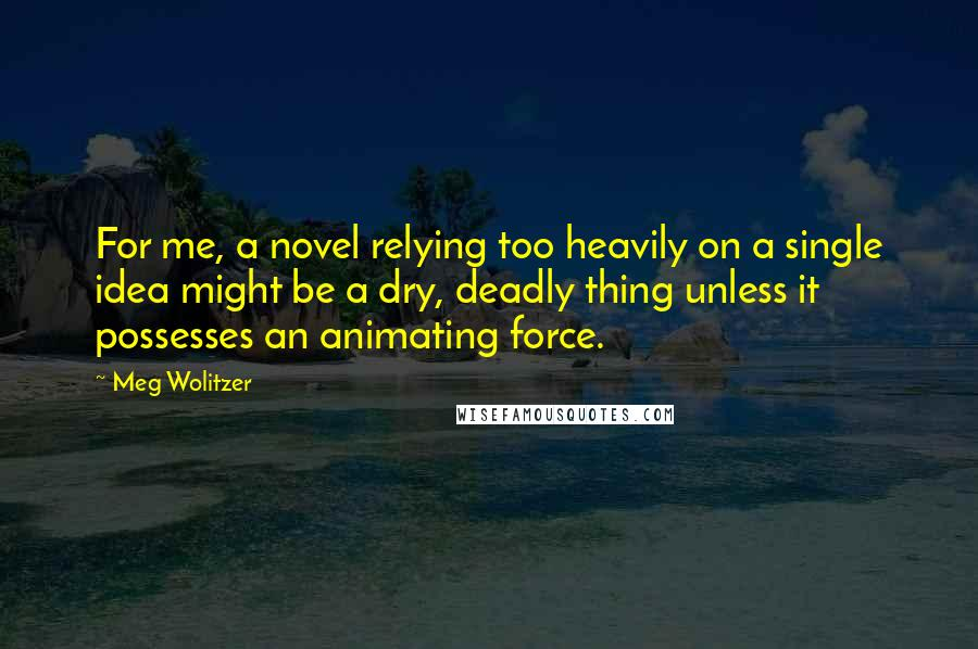 Meg Wolitzer quotes: For me, a novel relying too heavily on a single idea might be a dry, deadly thing unless it possesses an animating force.