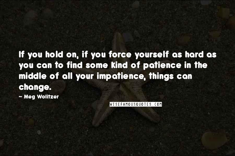 Meg Wolitzer quotes: If you hold on, if you force yourself as hard as you can to find some kind of patience in the middle of all your impatience, things can change.