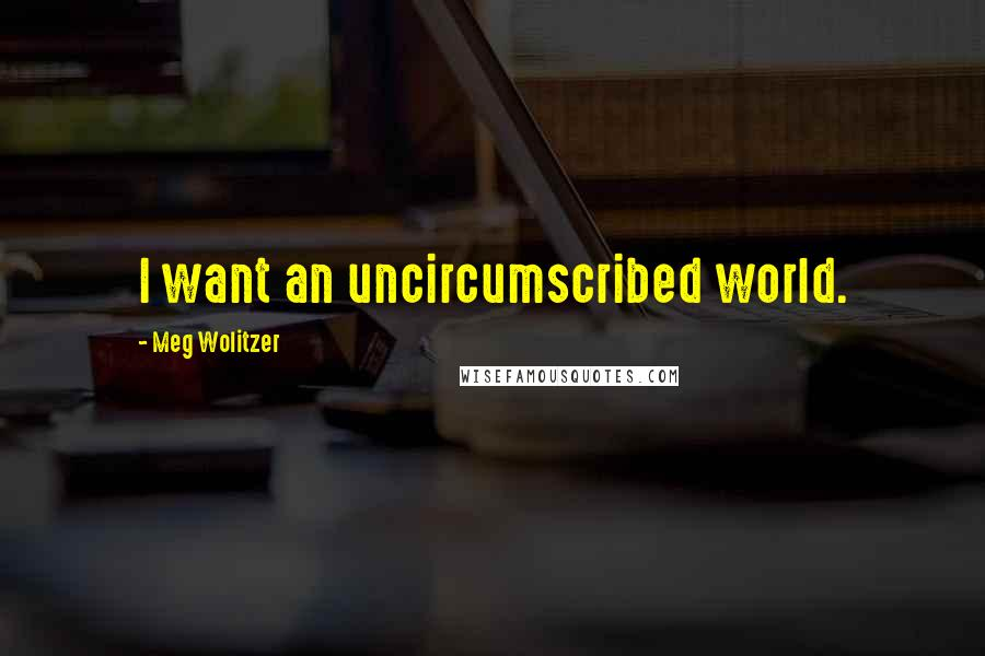 Meg Wolitzer quotes: I want an uncircumscribed world.