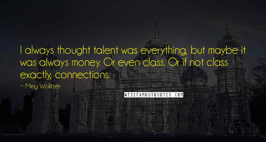 Meg Wolitzer quotes: I always thought talent was everything, but maybe it was always money. Or even class. Or if not class exactly, connections.