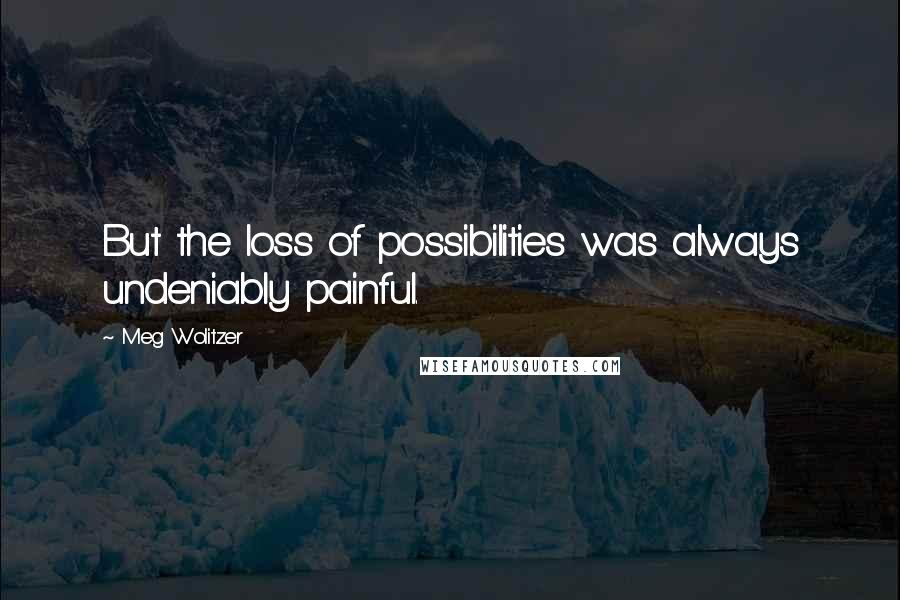 Meg Wolitzer quotes: But the loss of possibilities was always undeniably painful.