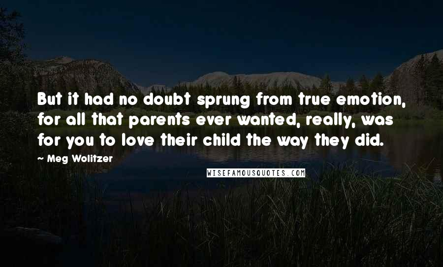 Meg Wolitzer quotes: But it had no doubt sprung from true emotion, for all that parents ever wanted, really, was for you to love their child the way they did.