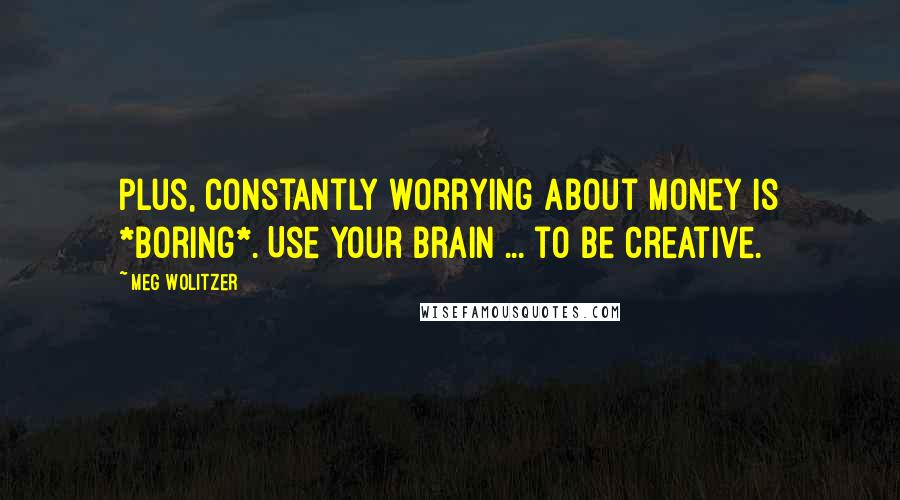 Meg Wolitzer quotes: Plus, constantly worrying about money is *boring*. Use your brain ... to be creative.