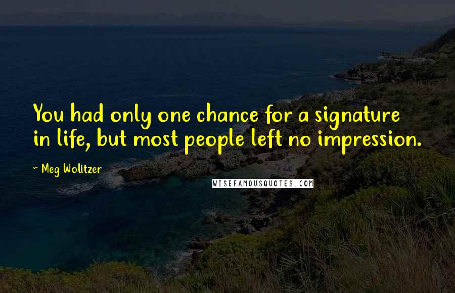 Meg Wolitzer quotes: You had only one chance for a signature in life, but most people left no impression.