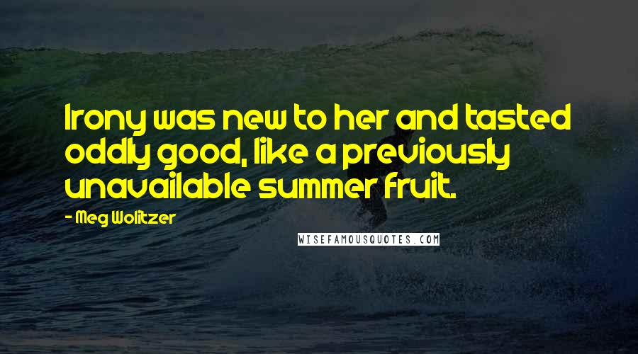 Meg Wolitzer quotes: Irony was new to her and tasted oddly good, like a previously unavailable summer fruit.