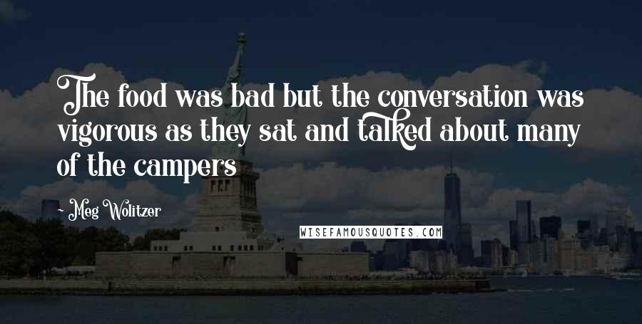 Meg Wolitzer quotes: The food was bad but the conversation was vigorous as they sat and talked about many of the campers