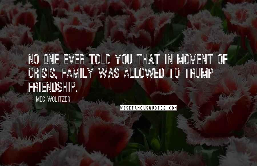 Meg Wolitzer quotes: No one ever told you that in moment of crisis, family was allowed to trump friendship.