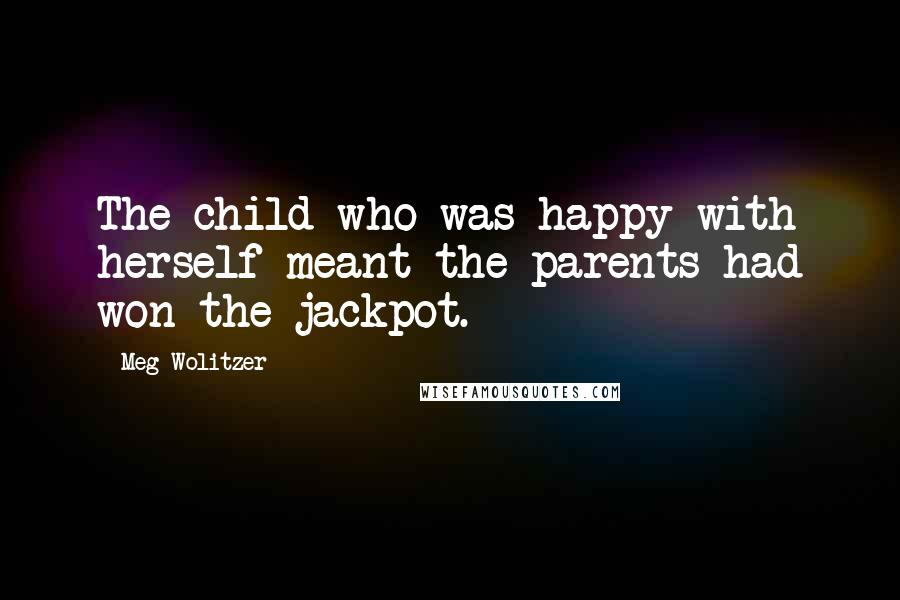 Meg Wolitzer quotes: The child who was happy with herself meant the parents had won the jackpot.