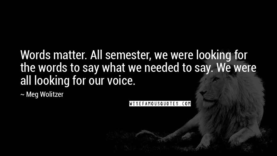 Meg Wolitzer quotes: Words matter. All semester, we were looking for the words to say what we needed to say. We were all looking for our voice.