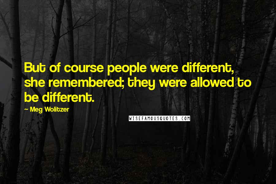 Meg Wolitzer quotes: But of course people were different, she remembered; they were allowed to be different.