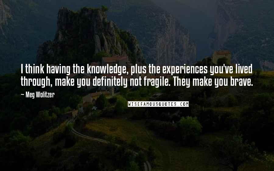 Meg Wolitzer quotes: I think having the knowledge, plus the experiences you've lived through, make you definitely not fragile. They make you brave.
