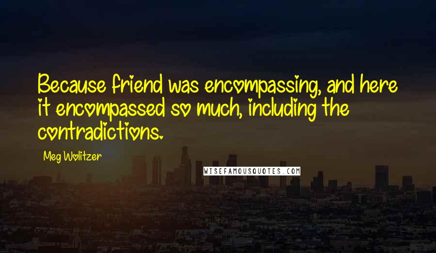 Meg Wolitzer quotes: Because friend was encompassing, and here it encompassed so much, including the contradictions.